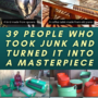 39 People Who Took Junk And Turned It Into A Masterpiece